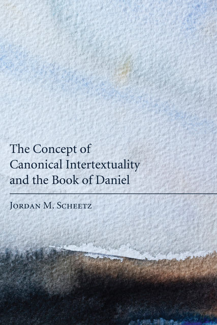 The Concept of Canonical Intertextuality and the Book of Daniel, Jordan M. Scheetz