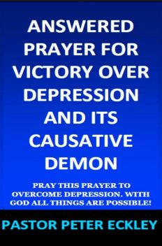 Answered Prayer for Victory Over Depression and Its Causative Demon, Pastor Peter Eckley