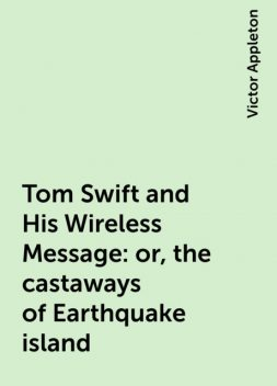 Tom Swift and His Wireless Message: or, the castaways of Earthquake island, Victor Appleton