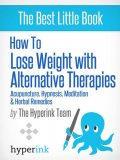 How to Lose Weight with Alternative Therapies: Acupuncture, Hypnosis, Meditation and Herbal Remedies, Laura Malfere