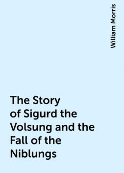 The Story of Sigurd the Volsung and the Fall of the Niblungs, William Morris