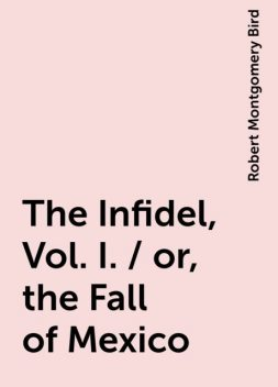 The Infidel, Vol. I. / or, the Fall of Mexico, Robert Montgomery Bird