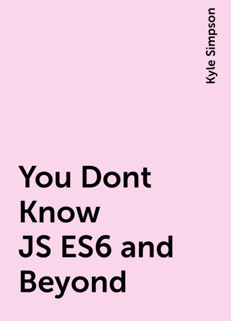 You Dont Know JS ES6 and Beyond, Kyle Simpson