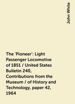 The 'Pioneer': Light Passenger Locomotive of 1851 / United States Bulletin 240, Contributions from the Museum / of History and Technology, paper 42, 1964, John White