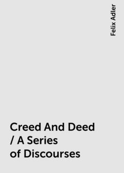 Creed And Deed / A Series of Discourses, Felix Adler