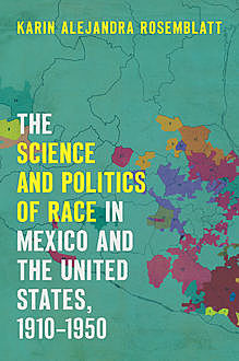 The Science and Politics of Race in Mexico and the United States, 1910–1950, Karin Alejandra Rosemblatt