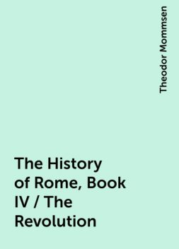 The History of Rome, Book IV / The Revolution, Theodor Mommsen