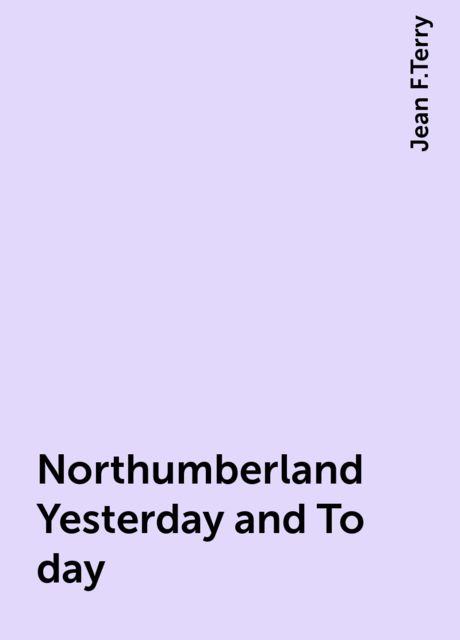 Northumberland Yesterday and To-day, Jean F.Terry