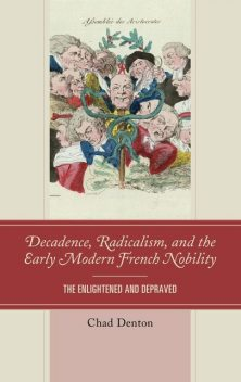 Decadence, Radicalism, and the Early Modern French Nobility, Chad Denton