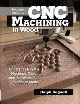 Beginner's Guide to CNC Machining in Wood, Ralph Bagnall