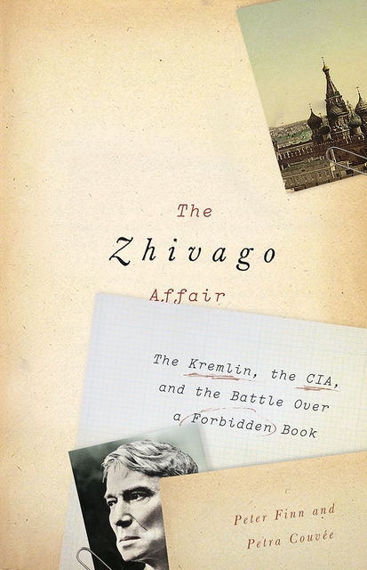 Zhivago Affair : The Kremlin, the CIA, and the Battle over a Forbidden Book, Peter Finn, Petra Couve