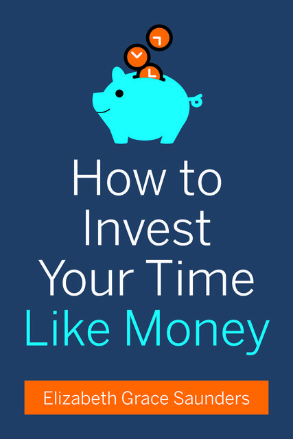 How to Invest Your Time Like Money, Elizabeth Grace Saunders