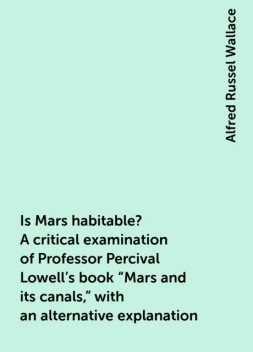 """Is Mars habitable? A critical examination of Professor Percival Lowell's book """"Mars and its canals,"""" with an alternative explanation, Alfred Russel Wallace"""