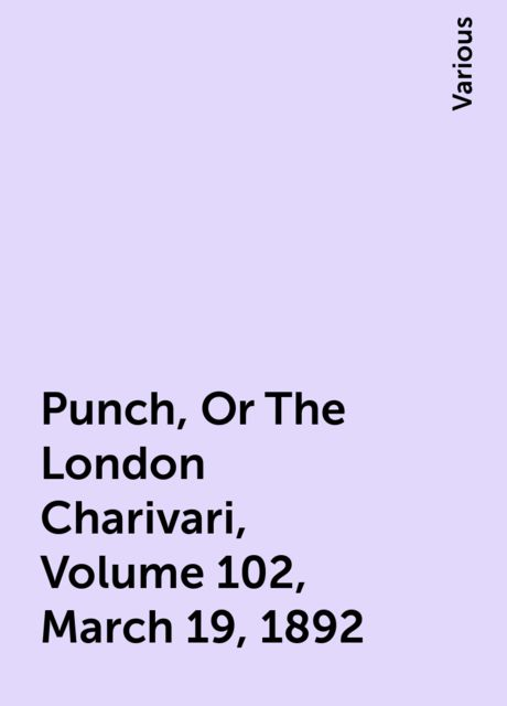 Punch, Or The London Charivari, Volume 102, March 19, 1892, Various