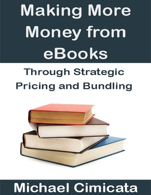 Making More Money from eBooks Through Strategic Pricing and Bundling, Michael Cimicata