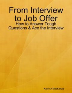 From Interview to Job Offer: How to Answer Tough Questions & Ace the Interview, Kevin A MacKenzie