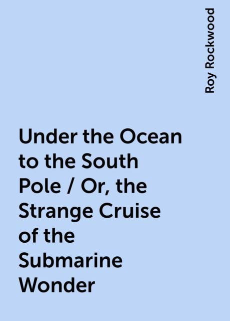 Under the Ocean to the South Pole / Or, the Strange Cruise of the Submarine Wonder, Roy Rockwood