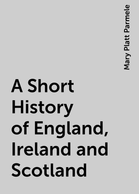 A Short History of England, Ireland and Scotland, Mary Platt Parmele