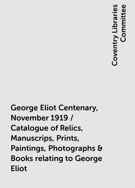 George Eliot Centenary, November 1919 / Catalogue of Relics, Manuscrips, Prints, Paintings, Photographs & Books relating to George Eliot, Coventry Libraries Committee