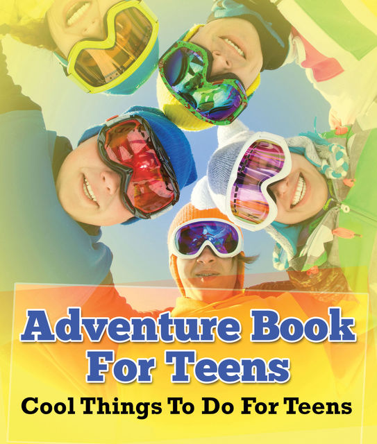 Adventure Book For Teens: Cool Things To Do For Teens, Speedy Publishing LLC