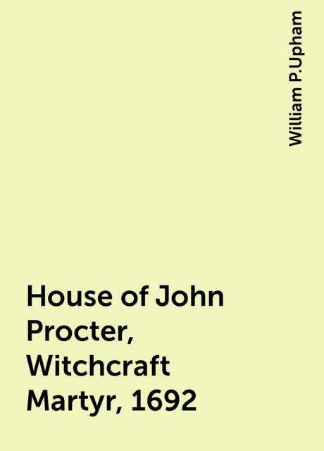 House of John Procter, Witchcraft Martyr, 1692, William P.Upham