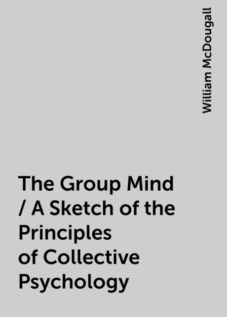 The Group Mind / A Sketch of the Principles of Collective Psychology, William McDougall