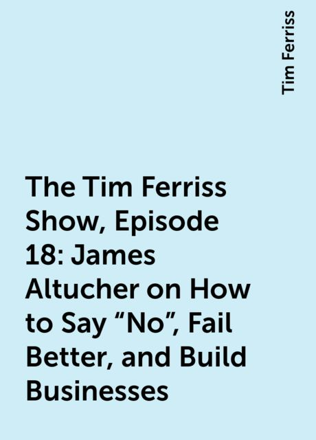 """The Tim Ferriss Show, Episode 18: James Altucher on How to Say """"No"""", Fail Better, and Build Businesses, Tim Ferriss"""