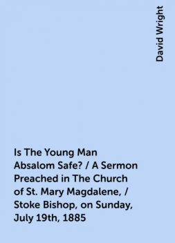 Is The Young Man Absalom Safe? / A Sermon Preached in The Church of St. Mary Magdalene, / Stoke Bishop, on Sunday, July 19th, 1885, David Wright