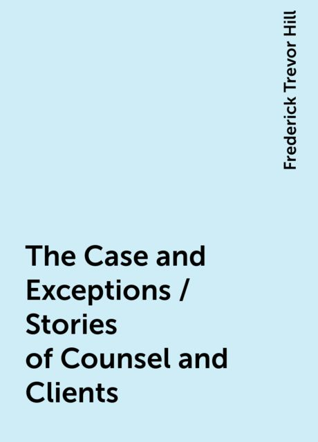 The Case and Exceptions / Stories of Counsel and Clients, Frederick Trevor Hill