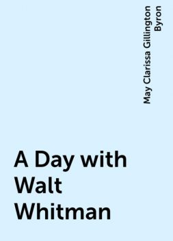A Day with Walt Whitman, May Clarissa Gillington Byron