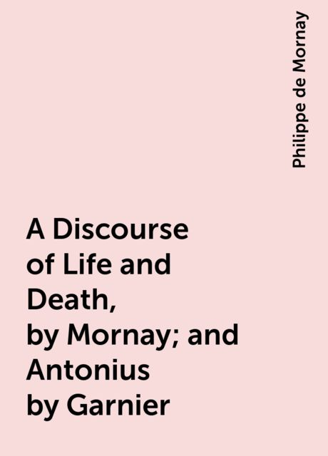 A Discourse of Life and Death, by Mornay; and Antonius by Garnier, Philippe de Mornay