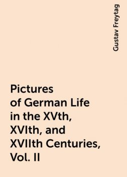 Pictures of German Life in the XVth, XVIth, and XVIIth Centuries, Vol. II, Gustav Freytag