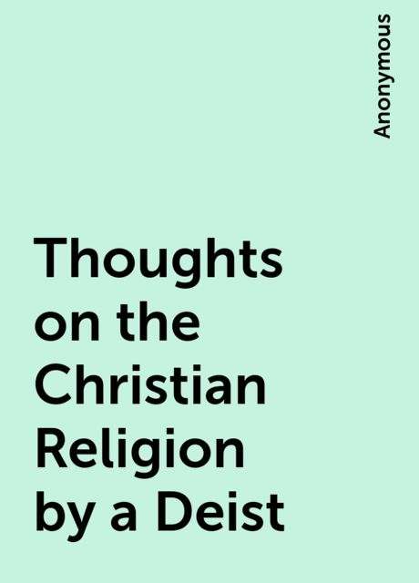 Thoughts on the Christian Religion by a Deist,