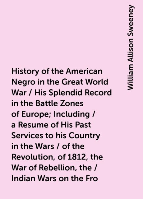History of the American Negro in the Great World War / His Splendid Record in the Battle Zones of Europe; Including / a Resume of His Past Services to his Country in the Wars / of the Revolution, of 1812, the War of Rebellion, the / Indian Wars on the Fro, William Allison Sweeney