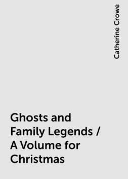 Ghosts and Family Legends / A Volume for Christmas, Catherine Crowe