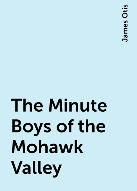 The Minute Boys of the Mohawk Valley, James Otis