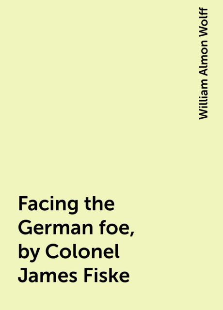 Facing the German foe, by Colonel James Fiske, William Almon Wolff