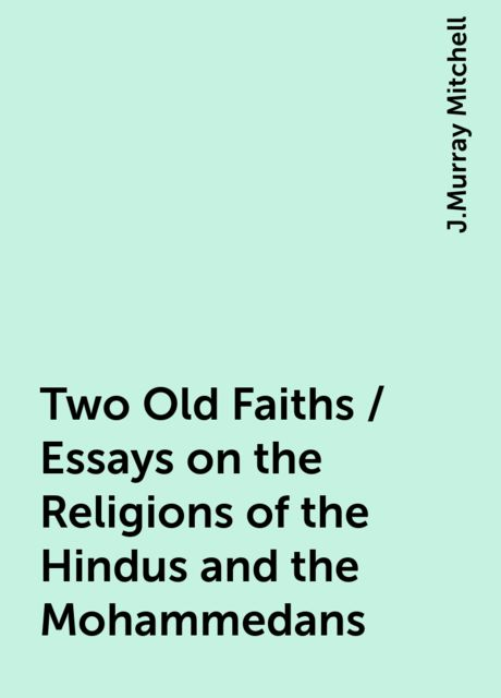 Two Old Faiths / Essays on the Religions of the Hindus and the Mohammedans, J.Murray Mitchell