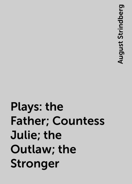 Plays: the Father; Countess Julie; the Outlaw; the Stronger, August Strindberg