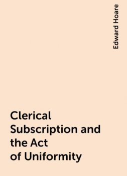 Clerical Subscription and the Act of Uniformity, Edward Hoare