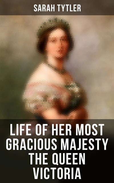 Life of Her Most Gracious Majesty the Queen Victoria, Sarah Tytler