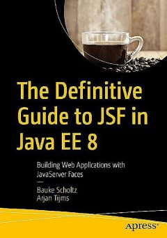 The Definitive Guide to JSF in Java EE 8: Building Web Applications with JavaServer Faces, Arjan Tijms, Bauke Scholtz