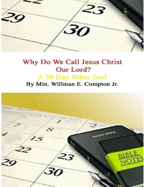 Why Do We Call Jesus Christ Our Lord? A 30 Day Bible Tool, Willman E.Compton Jr