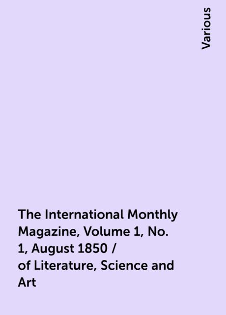The International Monthly Magazine, Volume 1, No. 1, August 1850 / of Literature, Science and Art, Various