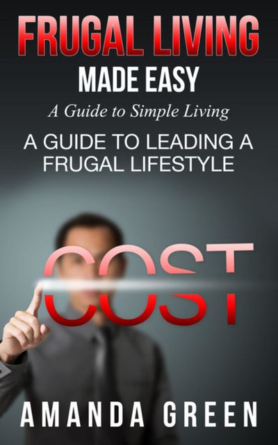 Frugal Living Made Easy: A Guide to Simple Living, Amanda Green
