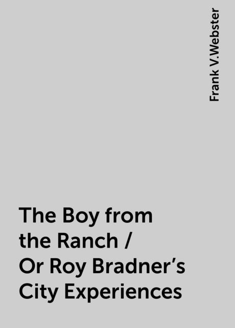 The Boy from the Ranch / Or Roy Bradner's City Experiences, Frank V.Webster