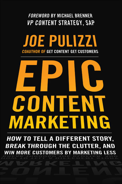 EPIC CONTENT MARKETING: HOW TO TELL A DIFFERENT STORY, BREAK THROUGH THE CLUTTER, AND WIN MORE CUSTOMERS BY MARKETING LESS, Joe Pulizzi