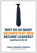 Why Do So Many Incompetent Men Become Leaders, Tomas Chamorro-Premuzic