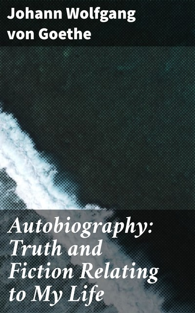Autobiography: Truth and Fiction Relating to My Life, Johan Wolfgang Von Goethe