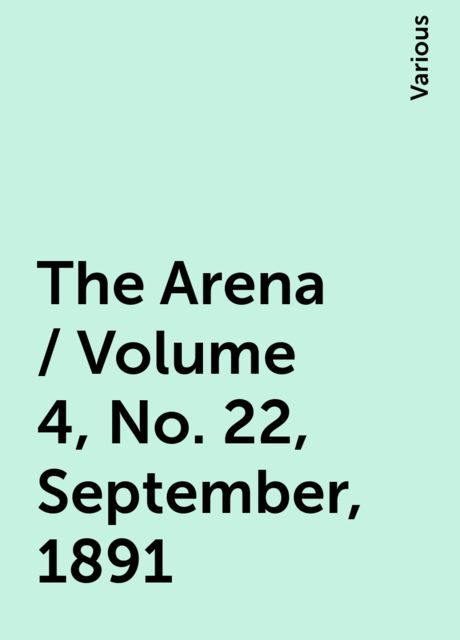 The Arena / Volume 4, No. 22, September, 1891, Various